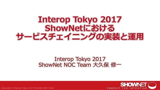 Interop Tokyo 2017 ShowNetにおける サービスチェイニングの実装と運用 Interop Tokyo 2017 ShowNet NOC Team 大久保 修一
