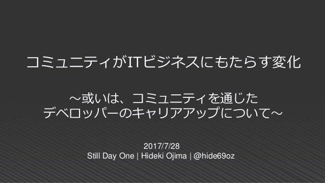 コミュニティがITビジネスにもたらす変化 2017/7/28 Still Day One | Hideki Ojima | @hide69oz ~或いは、コミュニティを通じた デベロッパーのキャリアアップについて~