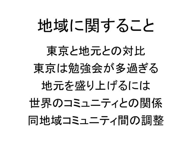 地域に関すること 東京と地元との対比 東京は勉強会が多過ぎる 地元を盛り上げるには 世界のコミュニティとの関係 同地域コミュニティ間の調整