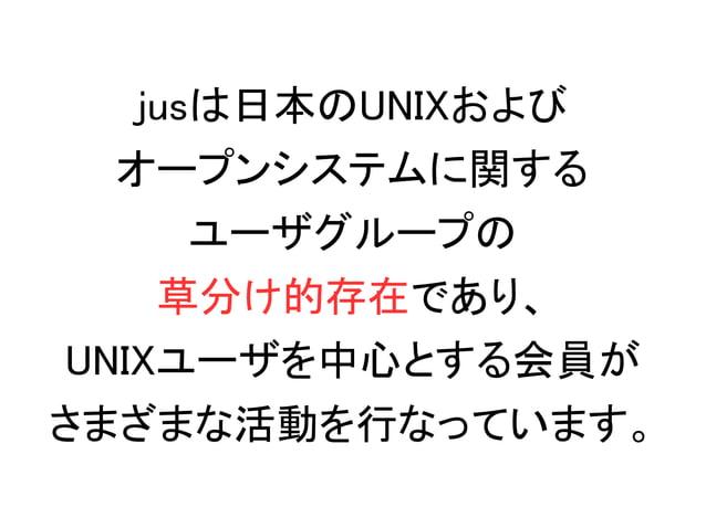 jusは日本のUNIXおよび オープンシステムに関する ユーザグループの 草分け的存在であり、 UNIXユーザを中心とする会員が さまざまな活動を行なっています。