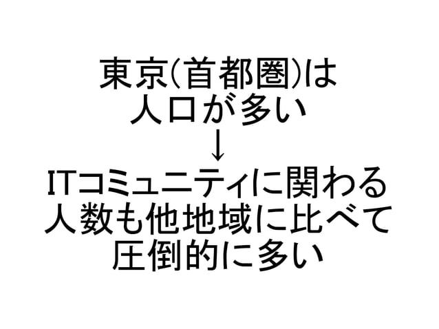 東京(首都圏)は 人口が多い ↓ ITコミュニティに関わる 人数も他地域に比べて 圧倒的に多い