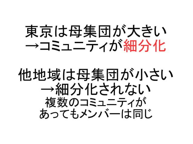 東京は母集団が大きい →コミュニティが細分化 他地域は母集団が小さい →細分化されない 複数のコミュニティが あってもメンバーは同じ