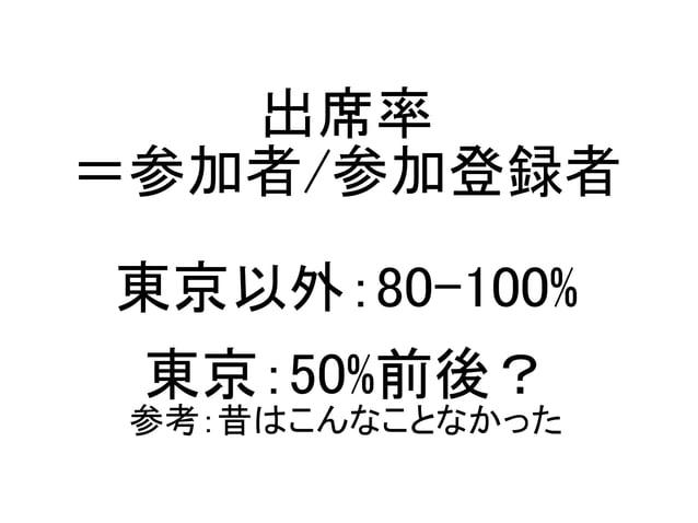 出席率 =参加者/参加登録者 東京以外:80-100% 東京:50%前後? 参考:昔はこんなことなかった