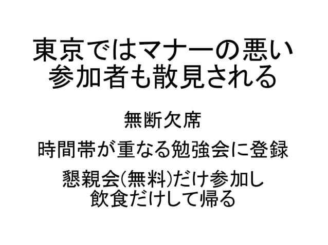 東京ではマナーの悪い 参加者も散見される 無断欠席 時間帯が重なる勉強会に登録 懇親会(無料)だけ参加し 飲食だけして帰る