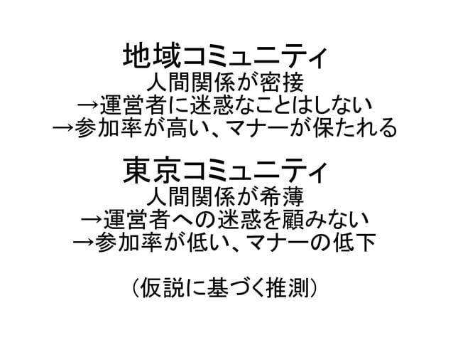 地域コミュニティ 人間関係が密接 →運営者に迷惑なことはしない →参加率が高い、マナーが保たれる 東京コミュニティ 人間関係が希薄 →運営者への迷惑を顧みない →参加率が低い、マナーの低下 (仮説に基づく推測)