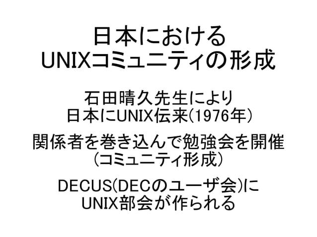 日本における UNIXコミュニティの形成 石田晴久先生により 日本にUNIX伝来(1976年) 関係者を巻き込んで勉強会を開催 (コミュニティ形成) DECUS(DECのユーザ会)に UNIX部会が作られる