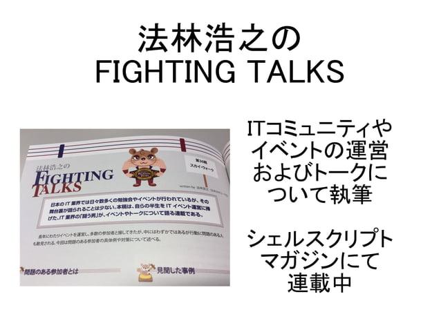 ITコミュニティや イベントの運営 およびトークに ついて執筆 シェルスクリプト マガジンにて 連載中 法林浩之の FIGHTING TALKS