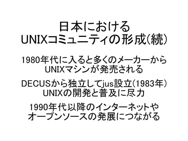 日本における UNIXコミュニティの形成(続) 1980年代に入ると多くのメーカーから UNIXマシンが発売される DECUSから独立してjus設立(1983年) UNIXの開発と普及に尽力 1990年代以降のインターネットや オープンソースの...