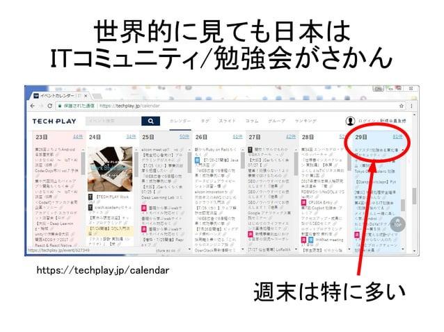 世界的に見ても日本は ITコミュニティ/勉強会がさかん 週末は特に多い https://techplay.jp/calendar