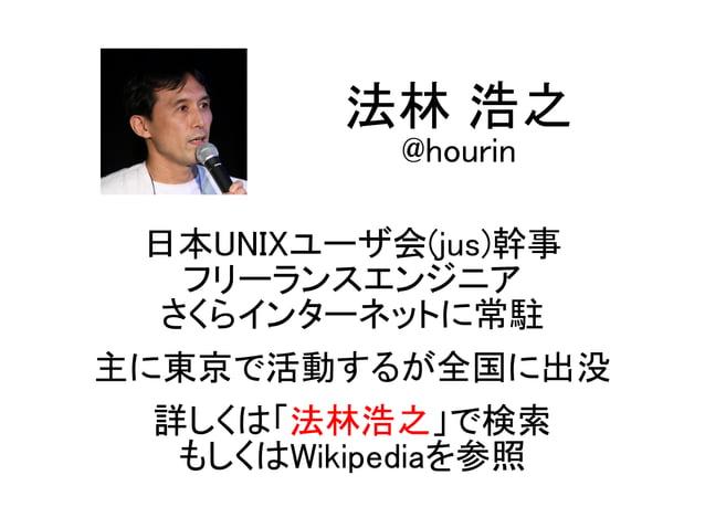 日本UNIXユーザ会(jus)幹事 フリーランスエンジニア さくらインターネットに常駐 主に東京で活動するが全国に出没 詳しくは「法林浩之」で検索 もしくはWikipediaを参照 法林 浩之 @hourin