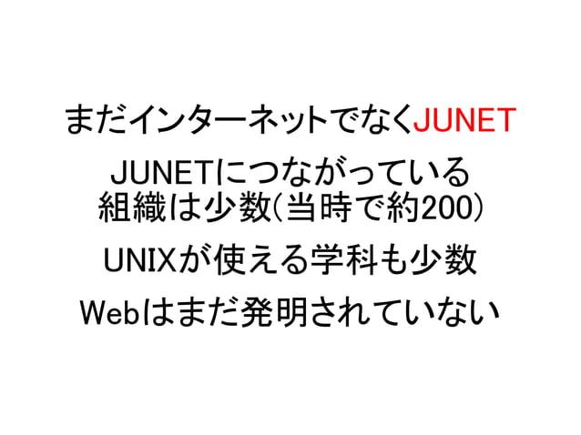 まだインターネットでなくJUNET JUNETにつながっている 組織は少数(当時で約200) UNIXが使える学科も少数 Webはまだ発明されていない