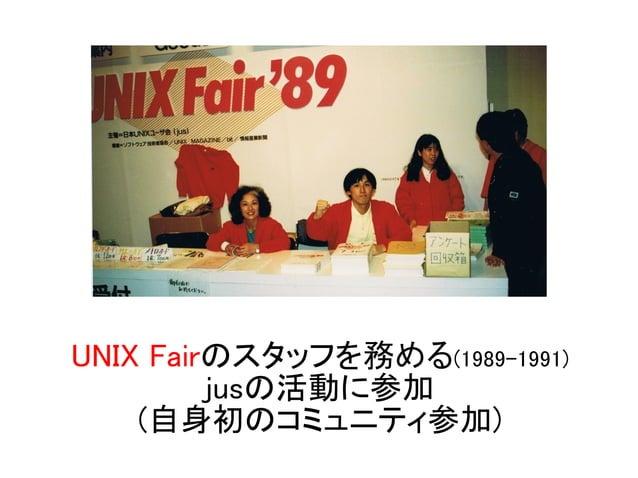 UNIX Fairのスタッフを務める(1989-1991) jusの活動に参加 (自身初のコミュニティ参加)