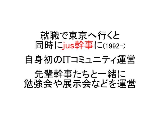 就職で東京へ行くと 同時にjus幹事に(1992-) 自身初のITコミュニティ運営 先輩幹事たちと一緒に 勉強会や展示会などを運営