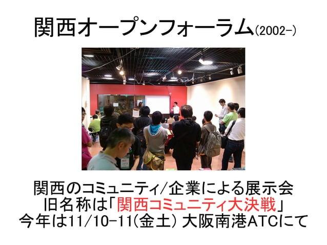関西のコミュニティ/企業による展示会 旧名称は「関西コミュニティ大決戦」 今年は11/10-11(金土) 大阪南港ATCにて 関西オープンフォーラム(2002-)