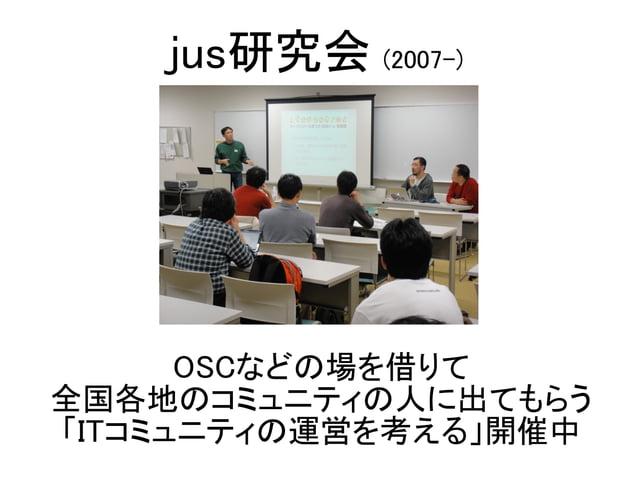 OSCなどの場を借りて 全国各地のコミュニティの人に出てもらう 「ITコミュニティの運営を考える」開催中 jus研究会 (2007-)