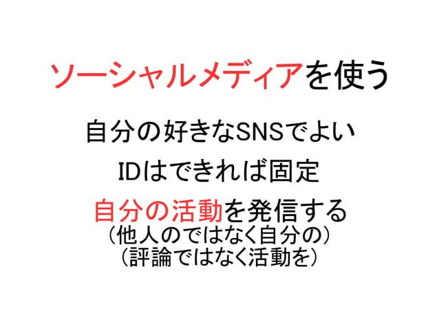 ソーシャルメディアを使う 自分の好きなSNSでよい IDはできれば固定 自分の活動を発信する (他人のではなく自分の) (評論ではなく活動を)
