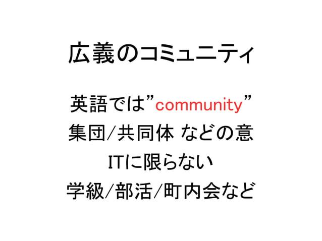 """広義のコミュニティ 英語では""""community"""" 集団/共同体 などの意 ITに限らない 学級/部活/町内会など"""