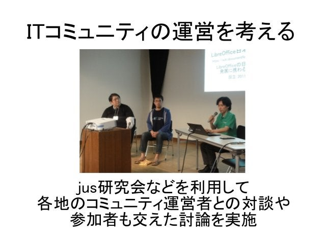 jus研究会などを利用して 各地のコミュニティ運営者との対談や 参加者も交えた討論を実施 ITコミュニティの運営を考える