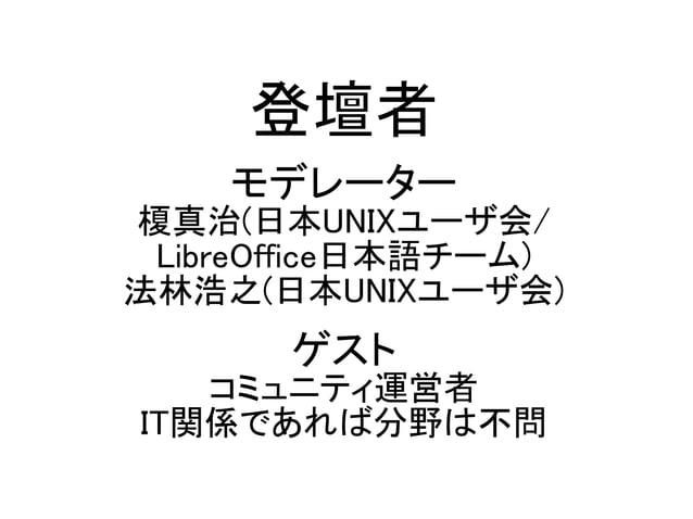登壇者 モデレーター 榎真治(日本UNIXユーザ会/ LibreOffice日本語チーム) 法林浩之(日本UNIXユーザ会) ゲスト コミュニティ運営者 IT関係であれば分野は不問