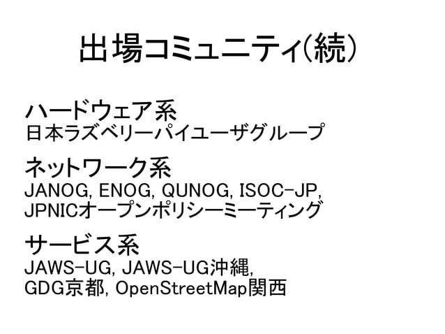 ハードウェア系 日本ラズベリーパイユーザグループ ネットワーク系 JANOG, ENOG, QUNOG, ISOC-JP, JPNICオープンポリシーミーティング サービス系 JAWS-UG, JAWS-UG沖縄, GDG京都, OpenStr...