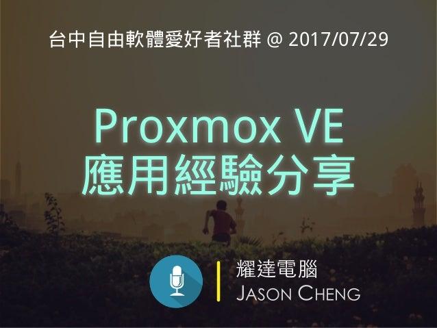 耀達電腦 JASON CHENG Proxmox VE 應用經驗分享 台中自由軟體愛好者社群 @ 2017/07/29