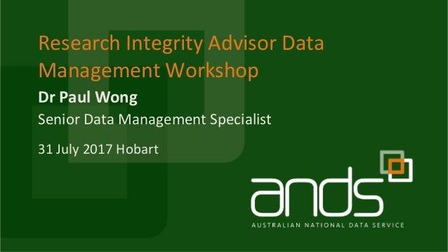 DrPaulWong ResearchIntegrityAdvisorData ManagementWorkshop SeniorDataManagementSpecialist 31July2017Hobart