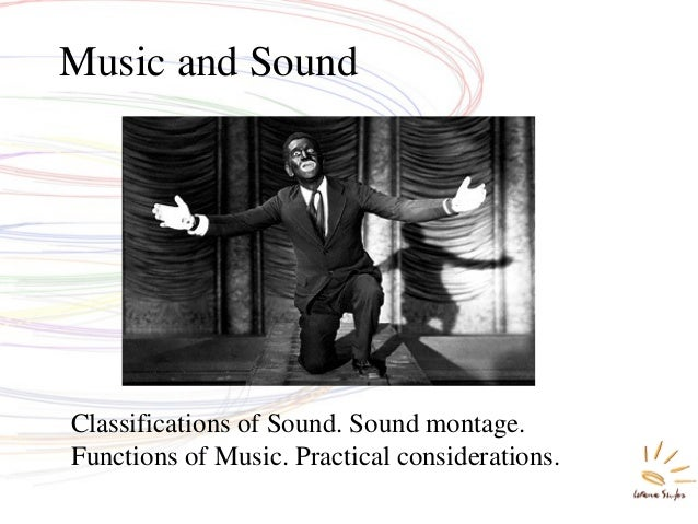 Classifications of Sound. Sound montage. Functions of Music. Practical considerations. Music and Sound