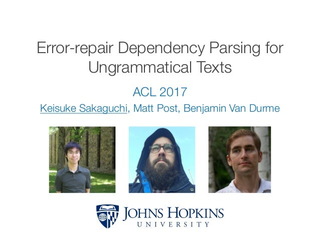 Error-repair Dependency Parsing for Ungrammatical Texts ACL 2017 Keisuke Sakaguchi, Matt Post, Benjamin Van Durme