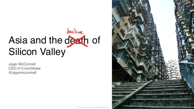 Asia and the death of Silicon Valley Jager McConnell  CEO of Crunchbase @jagermcconnell Source: http://www.laughtraveleat...
