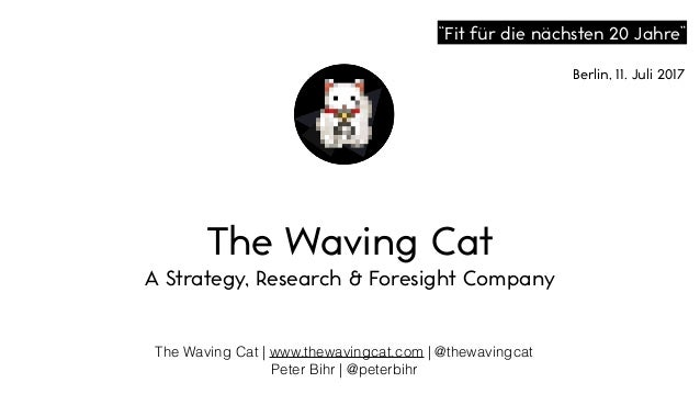 The Waving Cat | www.thewavingcat.com | @thewavingcat Peter Bihr | @peterbihr The Waving Cat A Strategy, Research & Foresi...