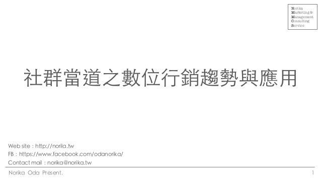 社群當道之數位⾏行銷趨勢與應⽤用 1 Norika Oda Present. Web site:http://norila.tw FB:https://www.facebook.com/odanorika/ Contact mail:...