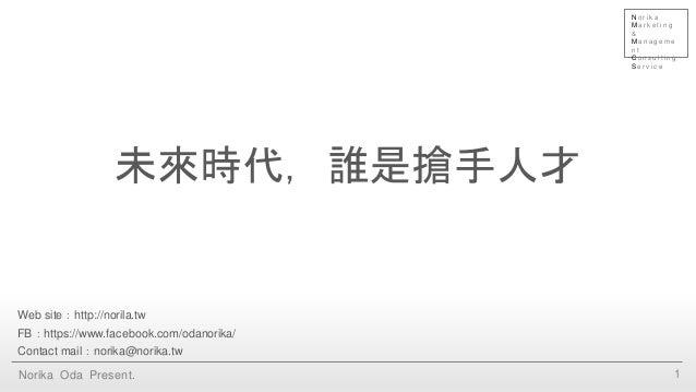 未來時代,誰是搶手人才 1Norika Oda Present. Web site:http://norila.tw FB:https://www.facebook.com/odanorika/ Contact mail:norika@nori...