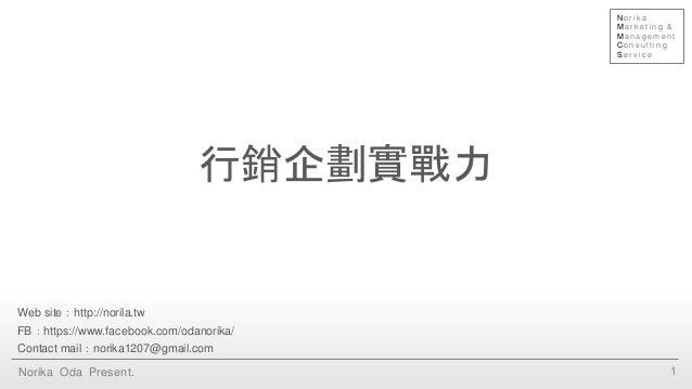 行銷企劃實戰力 1Norika Oda Present. Web site:http://norila.tw FB:https://www.facebook.com/odanorika/ Contact mail:norika1207@gmai...