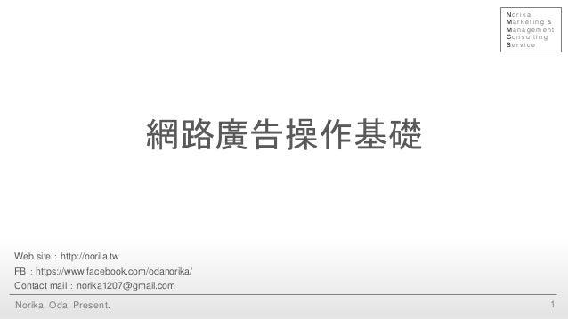 網路廣告操作基礎 1Norika Oda Present. Web site:http://norila.tw FB:https://www.facebook.com/odanorika/ Contact mail:norika1207@gma...