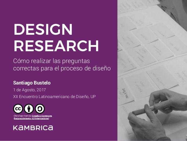 Cómo realizar las preguntas correctas para el proceso de diseño Santiago Bustelo 1 de Agosto, 2017 XII Encuentro Latinoam...