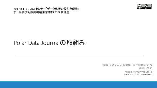 Polar Data Journalの取組み 情報・システム研究機構 国立極地研究所 南山 泰之 minamiyama@nipr.ac.jp ORCiD ID:0000-0002-7280-3342 2017.8.1 J-STAGEセミナー「デ...