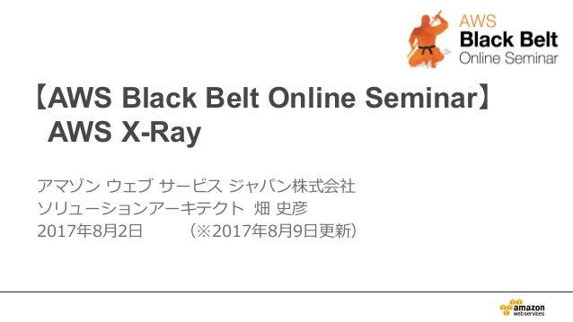 【AWS Black Belt Online Seminar】 AWS X-Ray アマゾン ウェブ サービス ジャパン株式会社 ソリューションアーキテクト 畑 史彦 2017年8⽉2⽇ (※2017年8⽉9⽇更新)