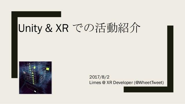 Unity & XR での活動紹介 2017/8/2 Limes @ XR Developer (@WheetTweet)