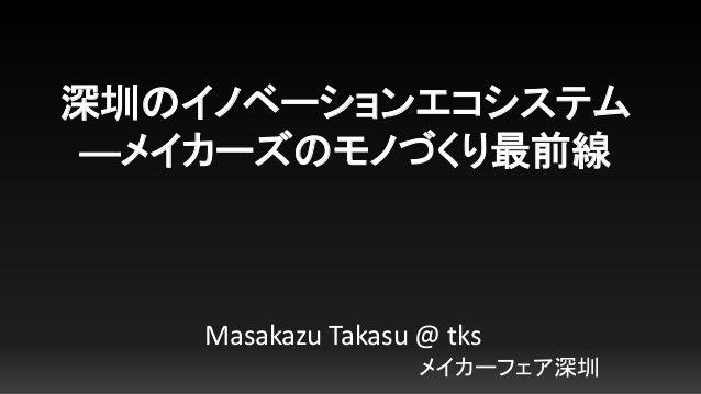深圳のイノベーションエコシステム ―メイカーズのモノづくり最前線 Masakazu Takasu @ tks メイカーフェア深圳