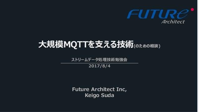 ⼤規模MQTTを⽀える技術(のための相談) ストリームデータ処理技術勉強会 2017/8/4 Future Architect Inc, Keigo Suda