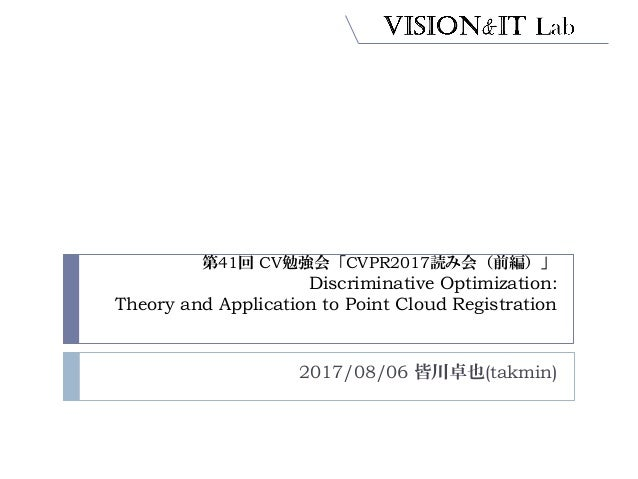 第41回 CV勉強会「CVPR2017読み会(前編)」 Discriminative Optimization: Theory and Application to Point Cloud Registration 2017/08/06 皆川卓...