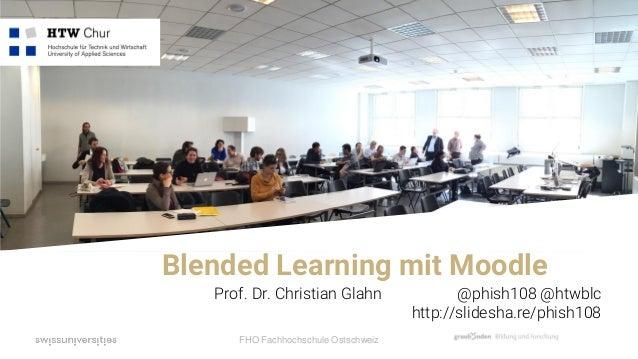 FHO Fachhochschule Ostschweiz Prof. Dr. Christian Glahn @phish108 @htwblc http://slidesha.re/phish108 Blended Learning mit...