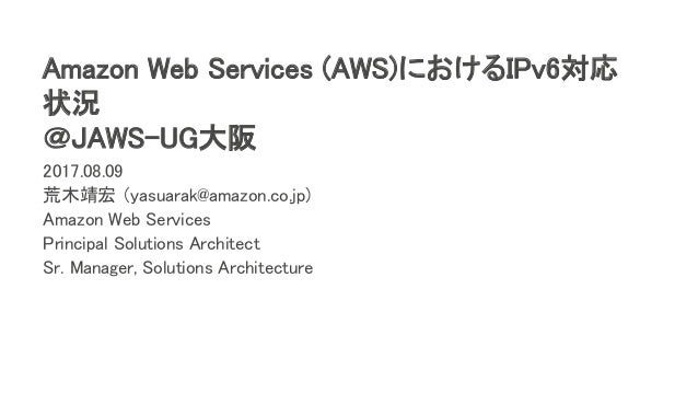 Amazon Web Services (AWS)におけるIPv6対応 状況 @JAWS-UG大阪 2017.08.09 荒木靖宏 (yasuarak@amazon.co.jp) Amazon Web Services Principal So...