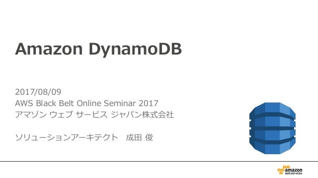 Amazon DynamoDB 2017/08/09 AWS Black Belt Online Seminar 2017 アマゾン ウェブ サービス ジャパン株式会社 ソリューションアーキテクト 成田 俊