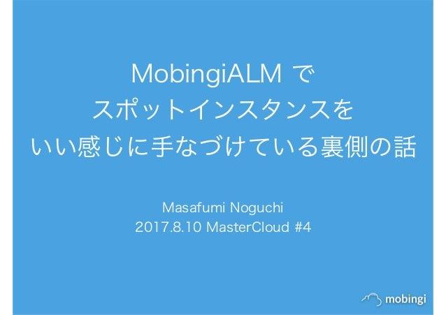 MobingiALM で スポットインスタンスを いい感じに手なづけている裏側の話 Masafumi Noguchi 2017.8.10 MasterCloud #4