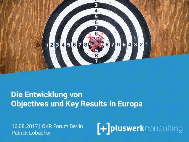 Objectives & Key Results Agiles Zielmanagement und moderne Mitarbeiterführung mit OKR Patrick Lobacher 28.06.2017 1 Die En...