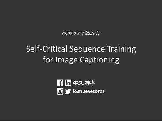 CVPR 2017 読み会 Self-Critical Sequence Training for Image Captioning 牛久 祥孝 losnuevetoros