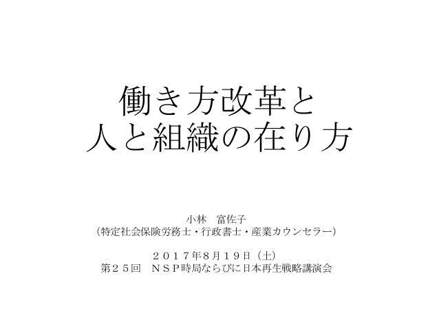 働き方改革と 人と組織の在り方 小林 富佐子 (特定社会保険労務士・行政書士・産業カウンセラー) 2017年8月19日(土) 第25回 NSP時局ならびに日本再生戦略講演会