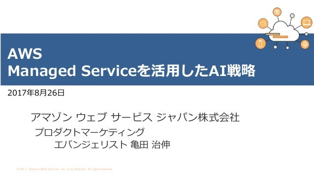 © 2017, Amazon Web Services, Inc. or its Affiliates. All rights reserved. 2017年8月26日 AWS Managed Serviceを活用したAI戦略 アマゾン ウェブ...