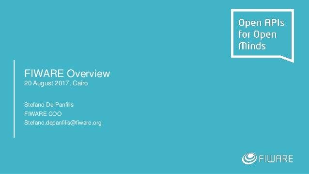 FIWARE Overview 20 August 2017, Cairo Stefano De Panfilis FIWARE COO Stefano.depanfilis@fiware.org